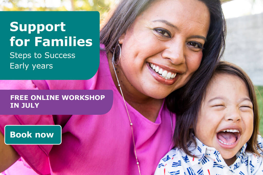 Support for Families; Steps to Success is a free online workshop in July. Book now.